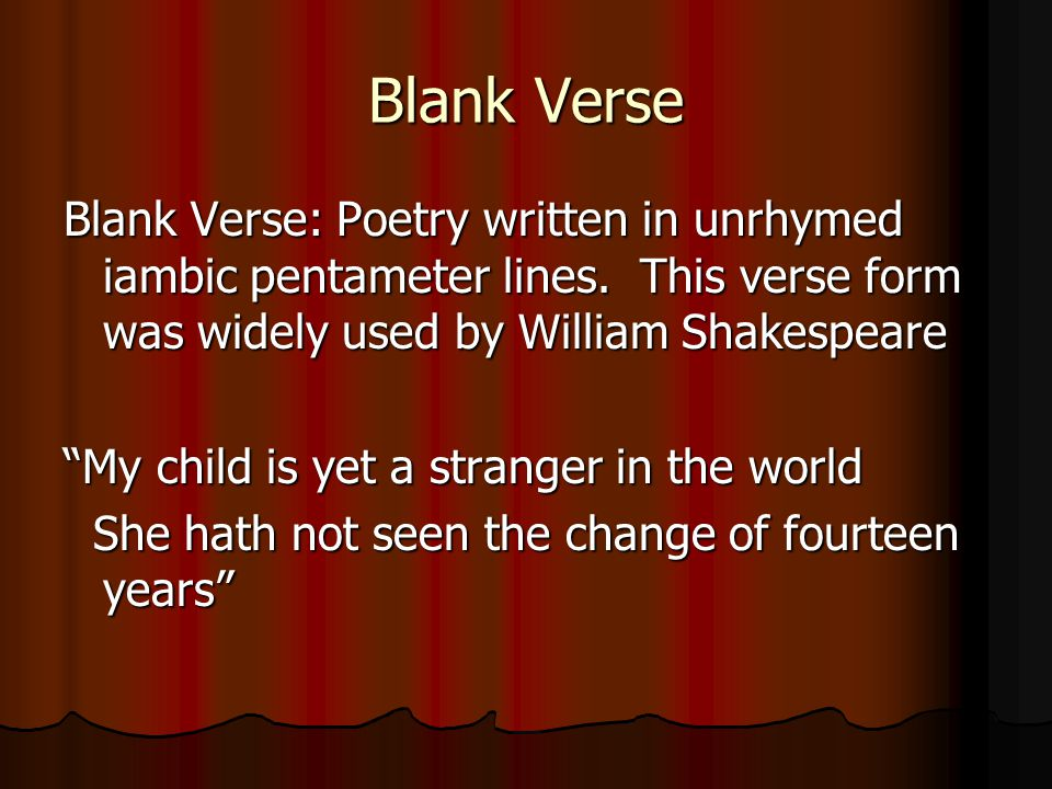Blank Verse Blank Verse: Poetry written in unrhymed iambic pentameter lines. This verse form was widely used by William Shakespeare.