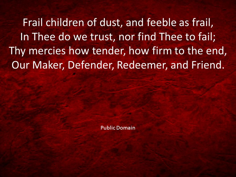 Frail children of dust, and feeble as frail, In Thee do we trust, nor find Thee to fail; Thy mercies how tender, how firm to the end, Our Maker, Defender, Redeemer, and Friend.