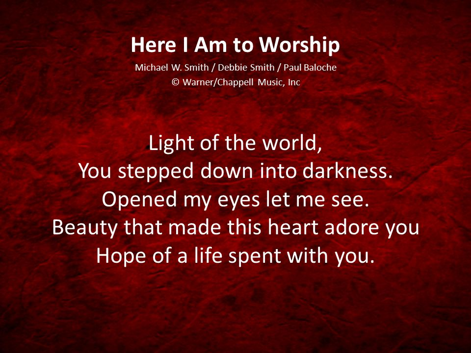 Here I Am to Worship Michael W. Smith / Debbie Smith / Paul Baloche. © Warner/Chappell Music, Inc.