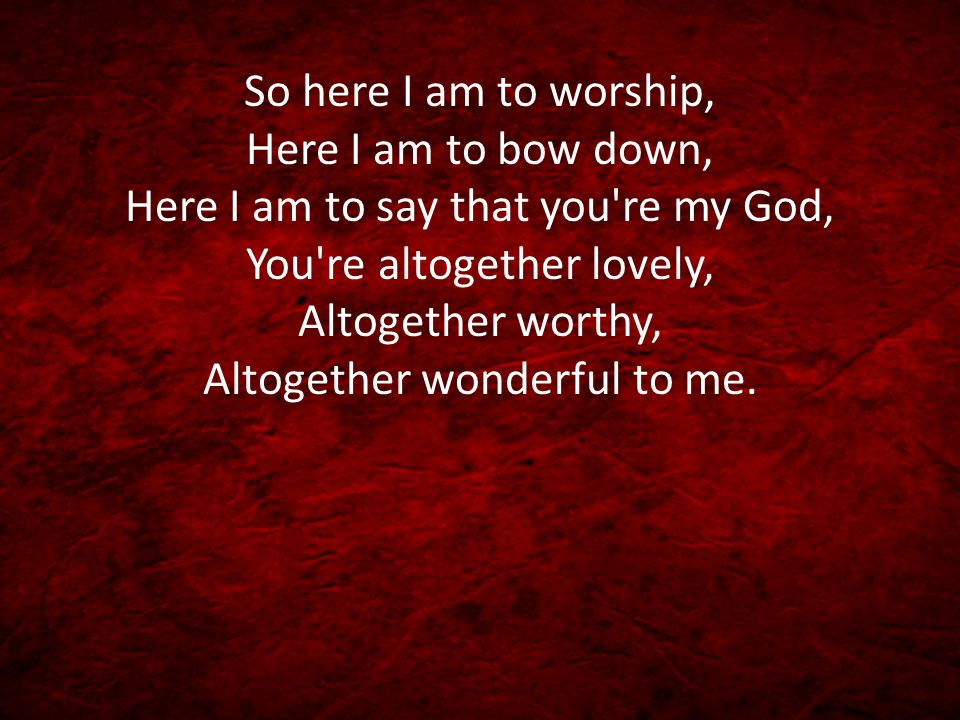 So here I am to worship, Here I am to bow down, Here I am to say that you re my God, You re altogether lovely, Altogether worthy, Altogether wonderful to me.