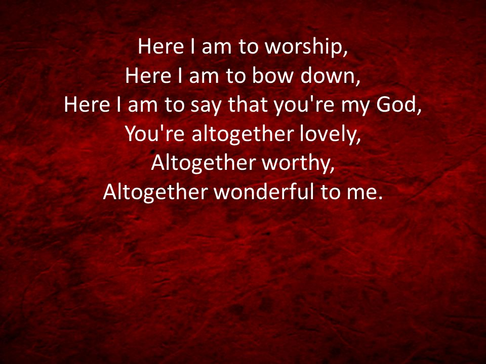 Here I am to worship, Here I am to bow down, Here I am to say that you re my God, You re altogether lovely, Altogether worthy, Altogether wonderful to me.