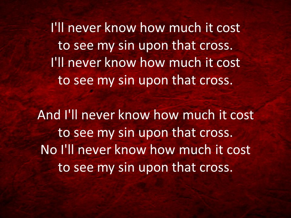 I ll never know how much it cost to see my sin upon that cross