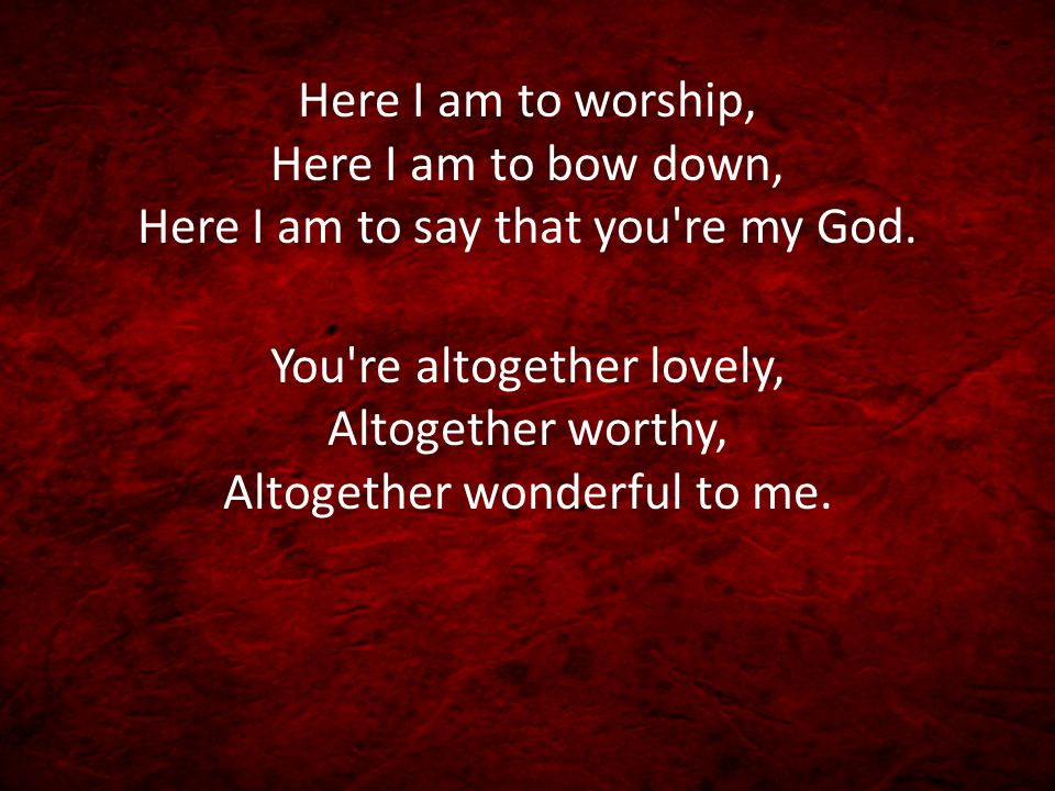 Here I am to worship, Here I am to bow down, Here I am to say that you re my God.