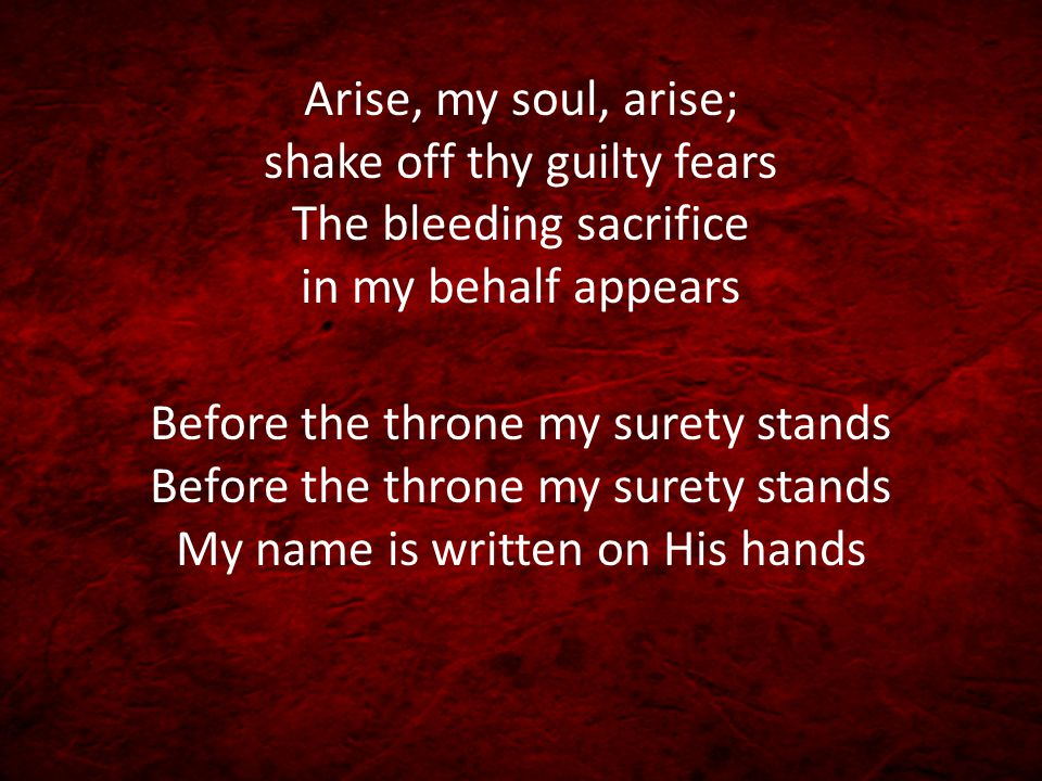 Arise, my soul, arise; shake off thy guilty fears The bleeding sacrifice in my behalf appears
