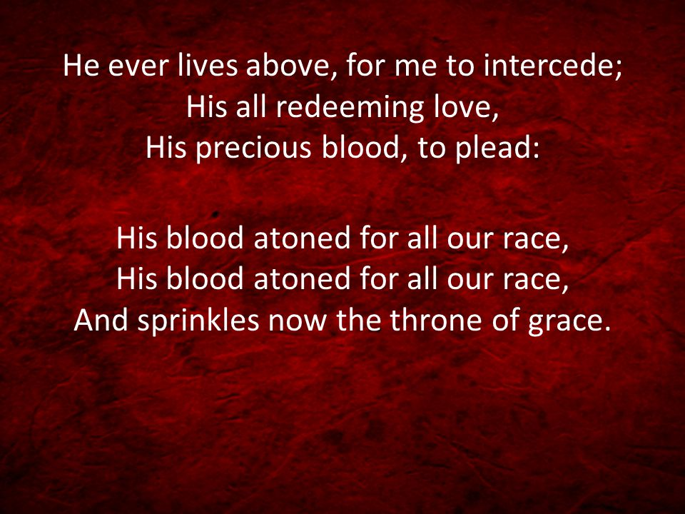 He ever lives above, for me to intercede; His all redeeming love, His precious blood, to plead: