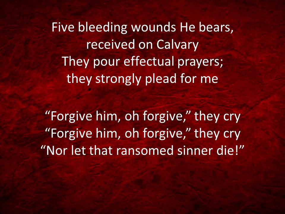 Five bleeding wounds He bears, received on Calvary They pour effectual prayers; they strongly plead for me