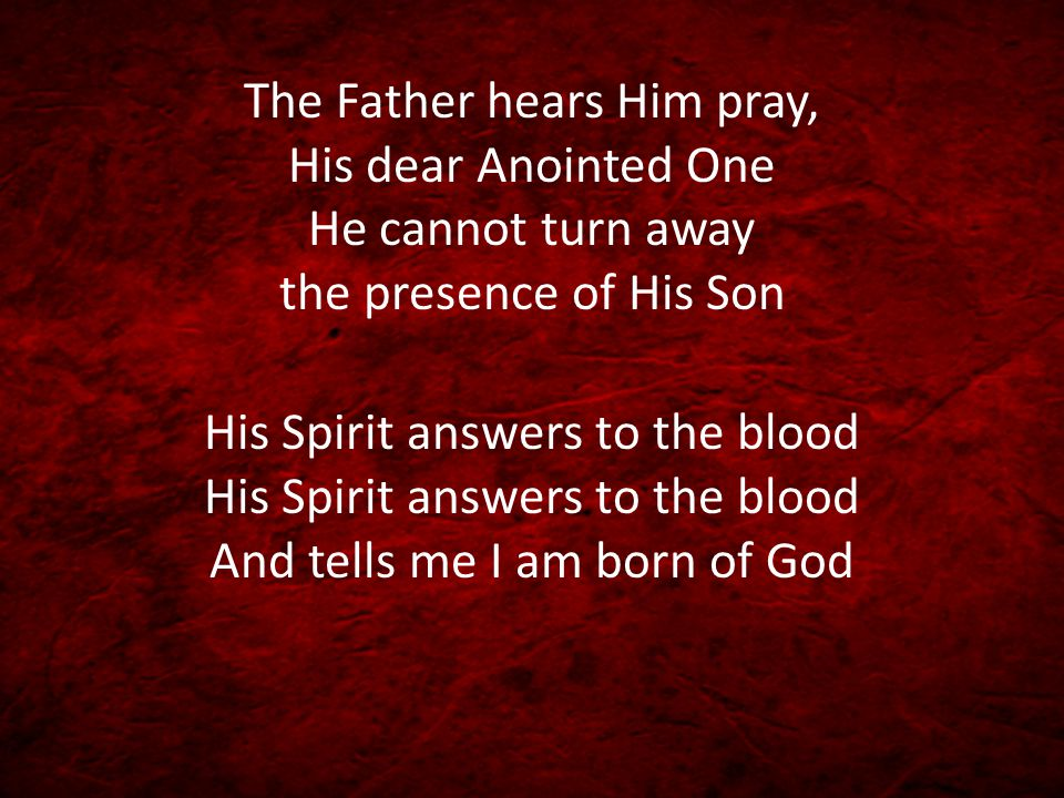 The Father hears Him pray, His dear Anointed One He cannot turn away the presence of His Son