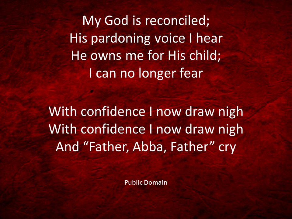 My God is reconciled; His pardoning voice I hear He owns me for His child; I can no longer fear