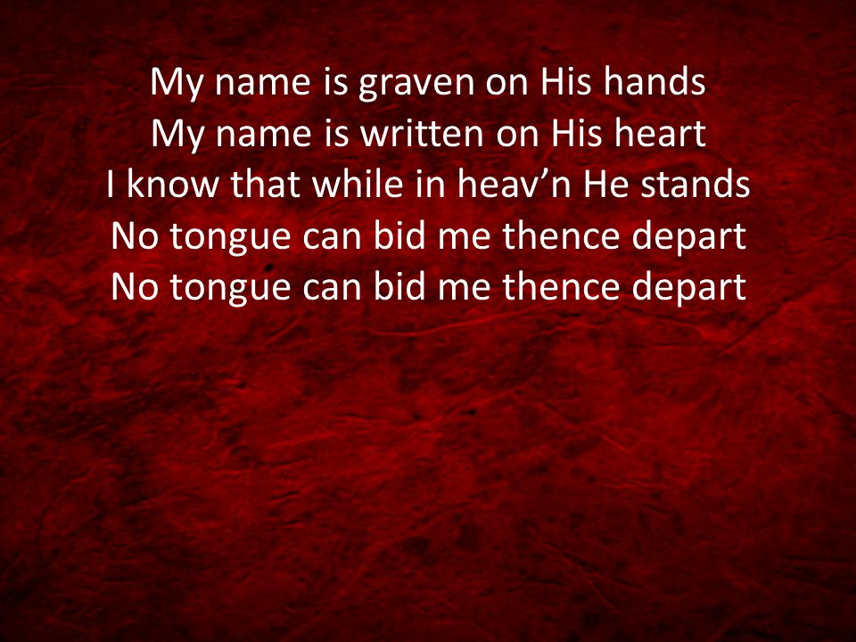 My name is graven on His hands My name is written on His heart I know that while in heav'n He stands No tongue can bid me thence depart No tongue can bid me thence depart