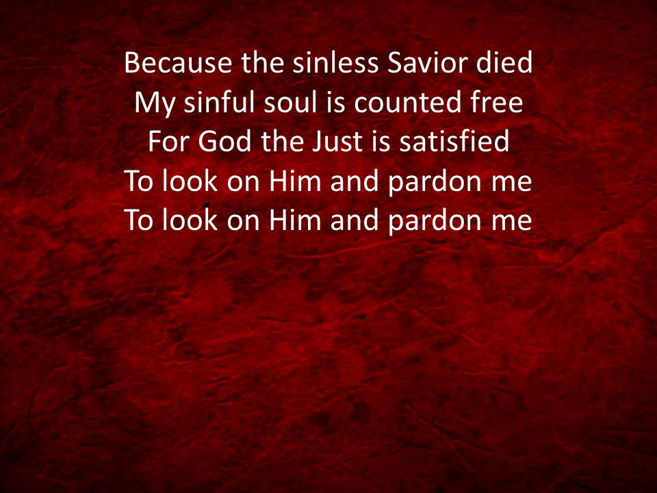 Because the sinless Savior died My sinful soul is counted free For God the Just is satisfied To look on Him and pardon me To look on Him and pardon me