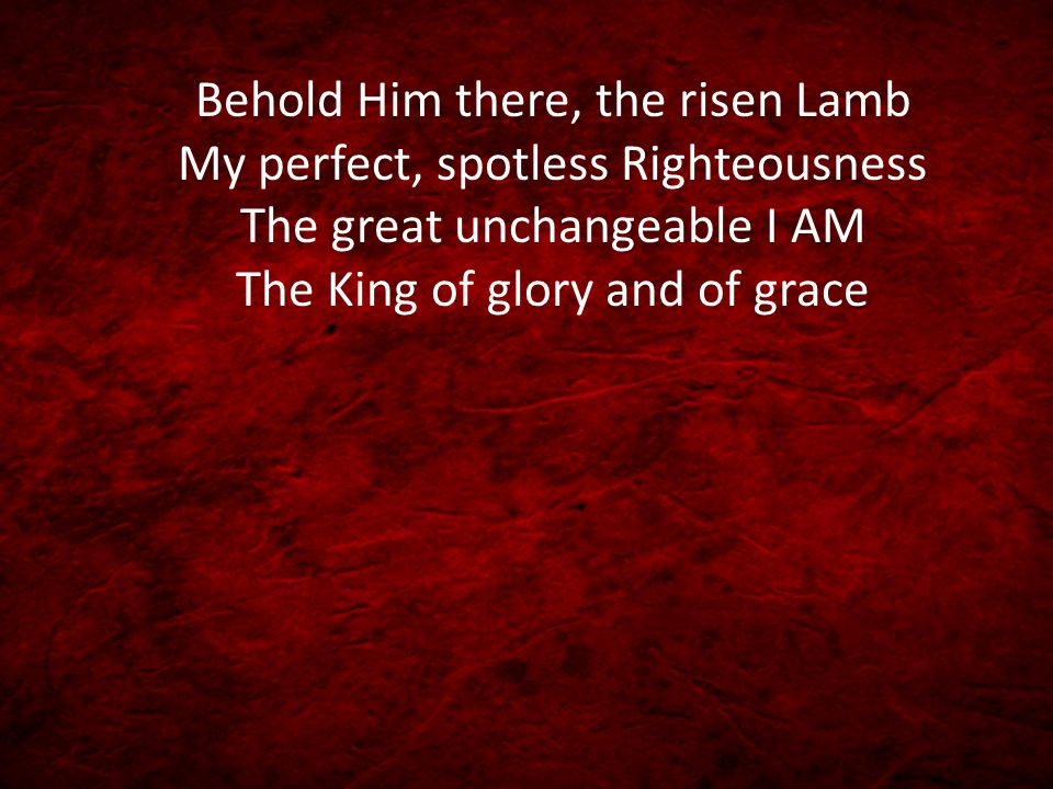 Behold Him there, the risen Lamb My perfect, spotless Righteousness The great unchangeable I AM The King of glory and of grace