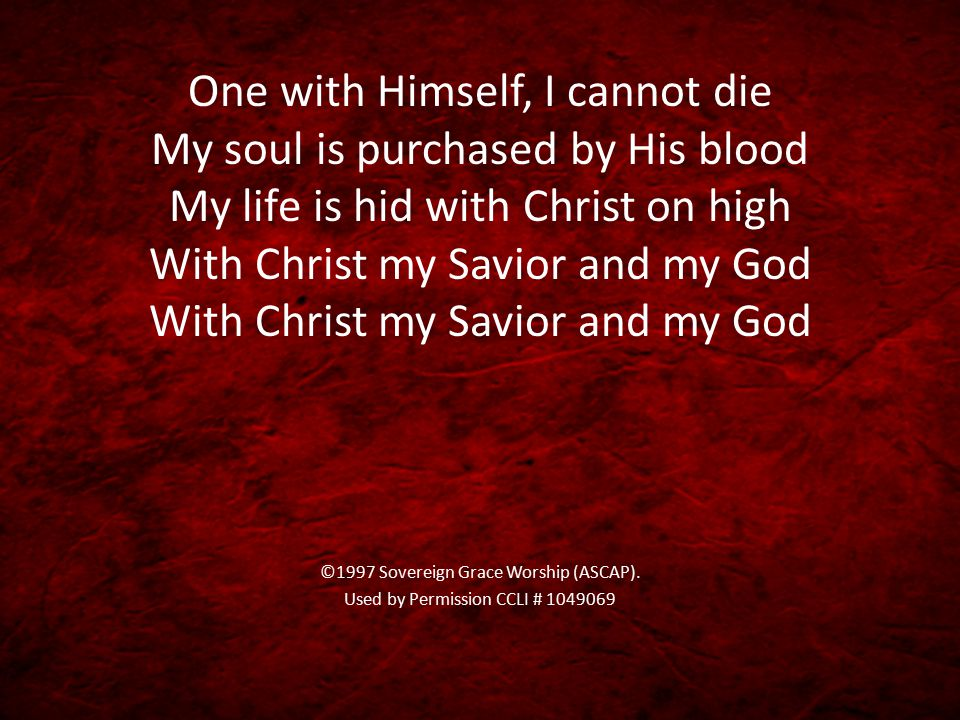 One with Himself, I cannot die My soul is purchased by His blood My life is hid with Christ on high With Christ my Savior and my God With Christ my Savior and my God