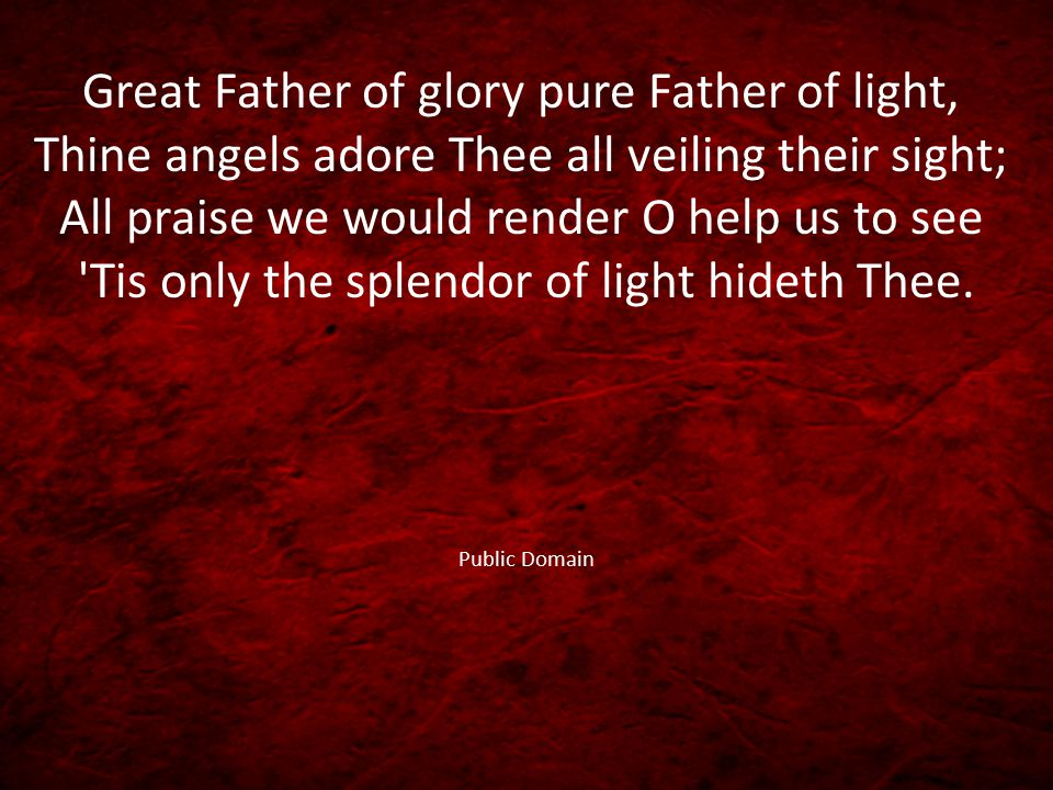 Great Father of glory pure Father of light, Thine angels adore Thee all veiling their sight; All praise we would render O help us to see Tis only the splendor of light hideth Thee.