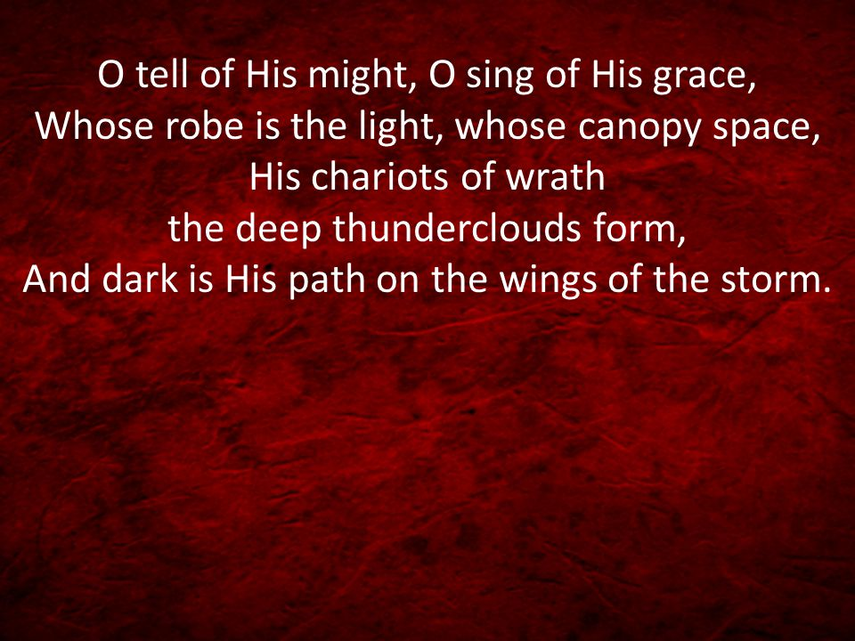 O tell of His might, O sing of His grace, Whose robe is the light, whose canopy space, His chariots of wrath the deep thunderclouds form, And dark is His path on the wings of the storm.