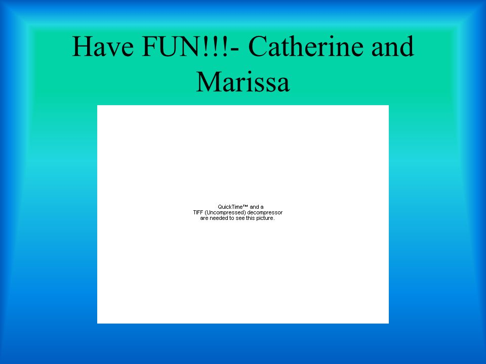 Have FUN!!!- Catherine and Marissa