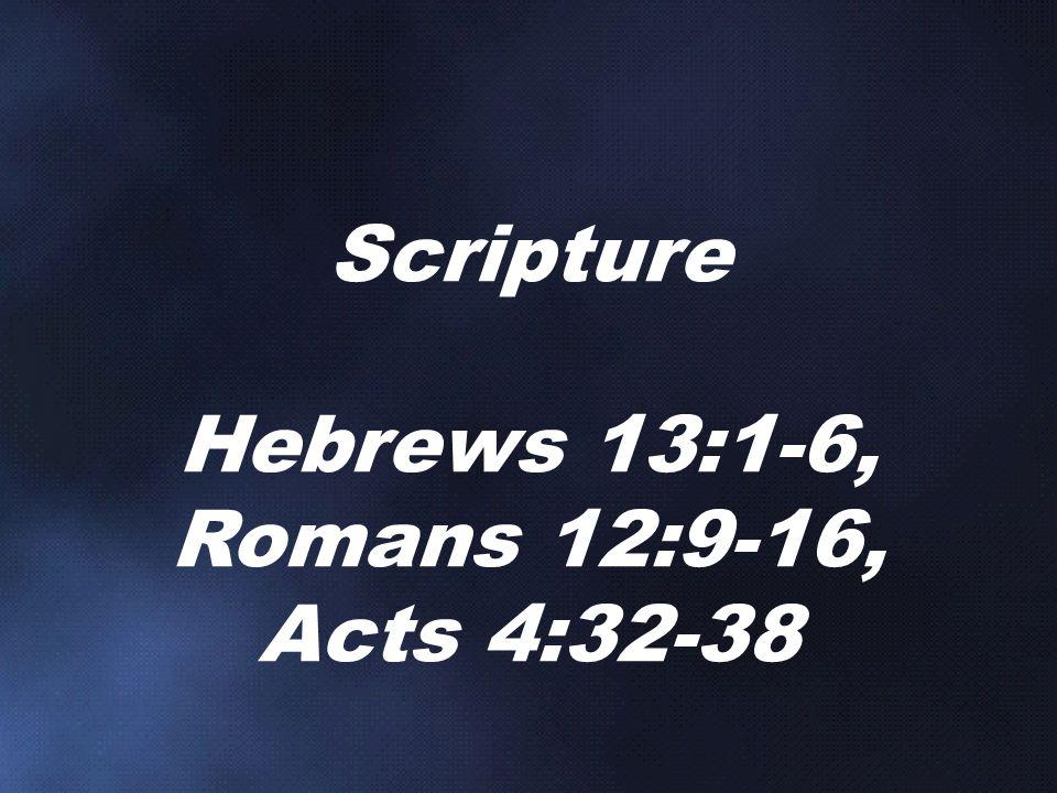 Scripture Hebrews 13:1-6, Romans 12:9-16, Acts 4:32-38