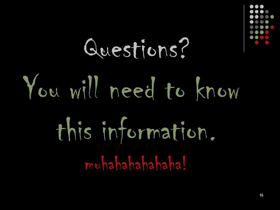 Questions You will need to know this information. muhahahahahaha!