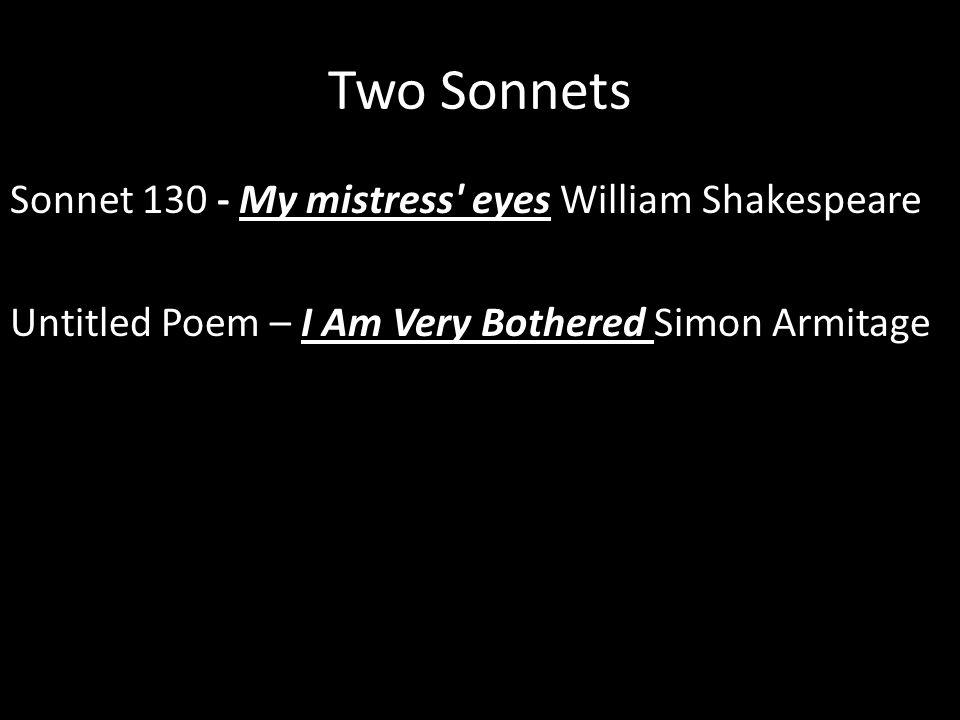 Two Sonnets Sonnet 130 - My mistress eyes William Shakespeare Untitled Poem – I Am Very Bothered Simon Armitage