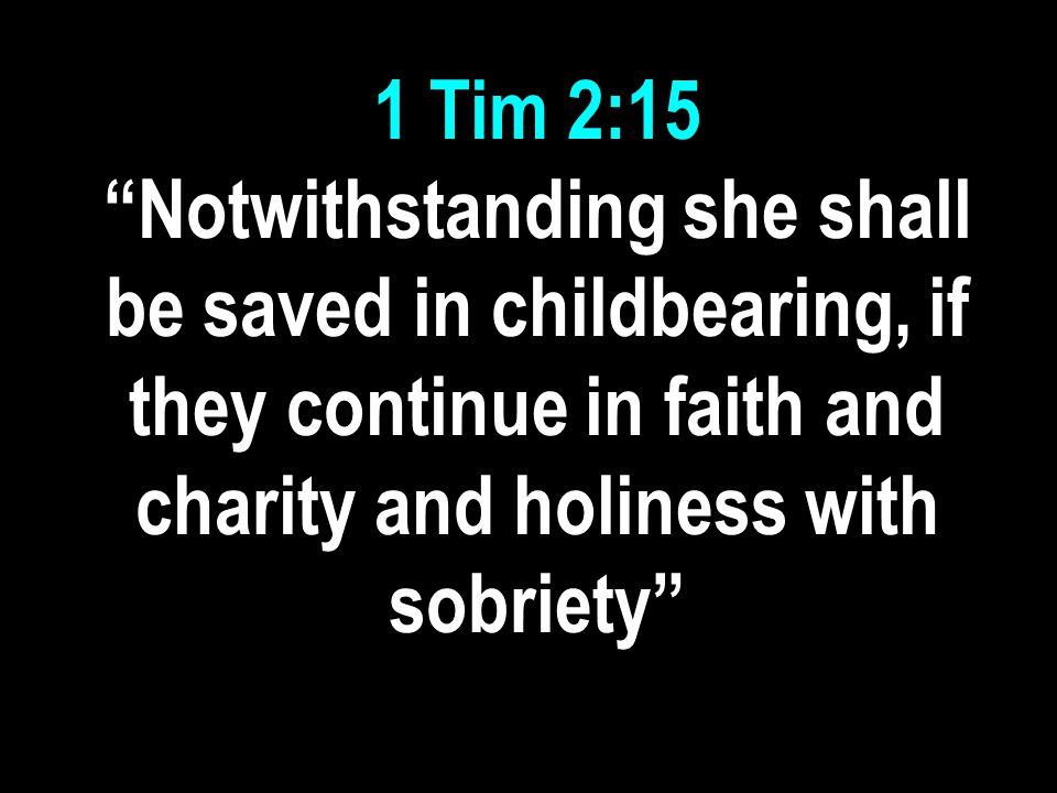 1 Tim 2:15 Notwithstanding she shall be saved in childbearing, if they continue in faith and charity and holiness with sobriety