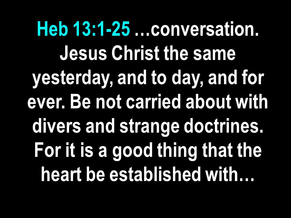 Heb 13:1-25 …conversation. Jesus Christ the same yesterday, and to day, and for ever.