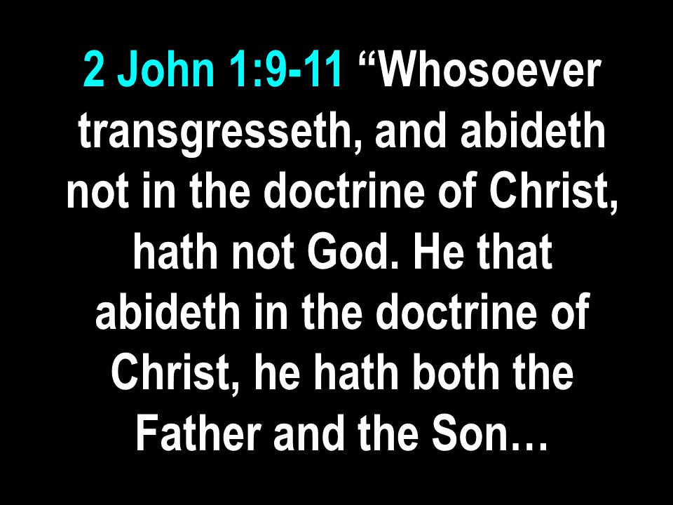 2 John 1:9-11 Whosoever transgresseth, and abideth not in the doctrine of Christ, hath not God.