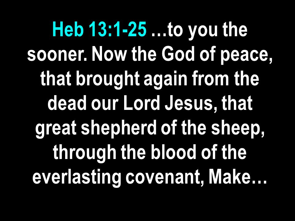 Heb 13:1-25 …to you the sooner