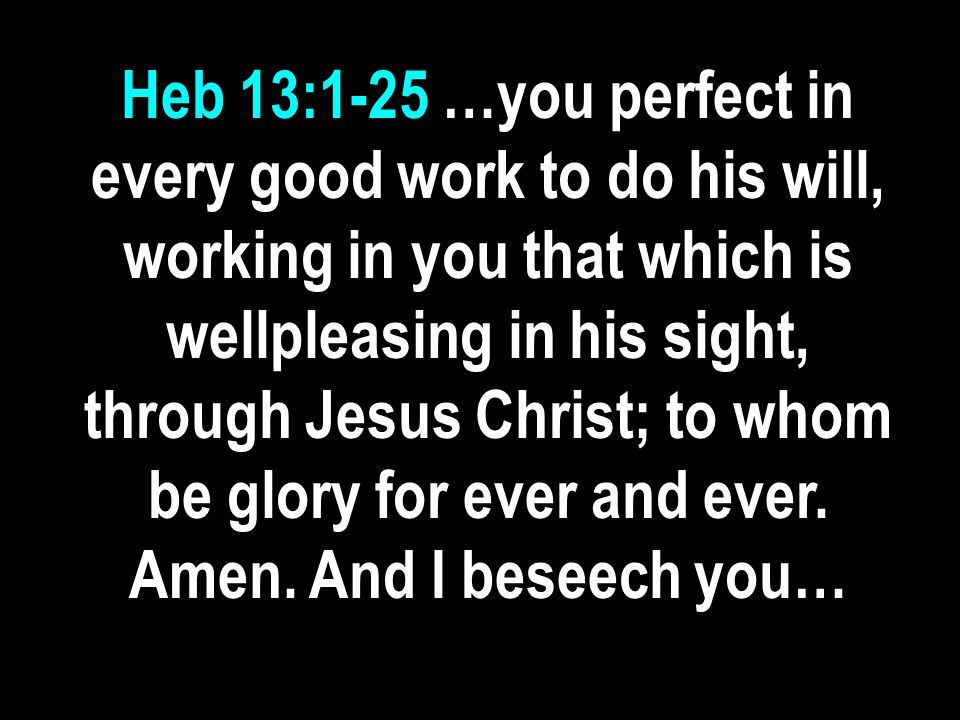 Heb 13:1-25 …you perfect in every good work to do his will, working in you that which is wellpleasing in his sight, through Jesus Christ; to whom be glory for ever and ever.