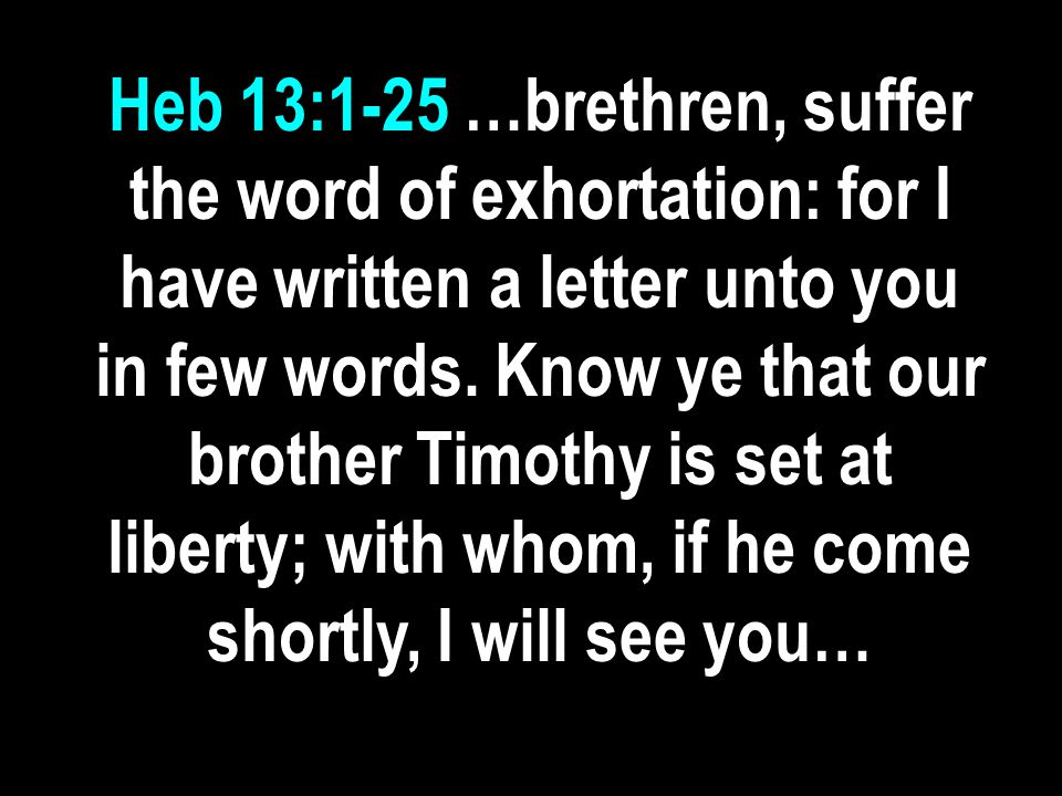 Heb 13:1-25 …brethren, suffer the word of exhortation: for I have written a letter unto you in few words.