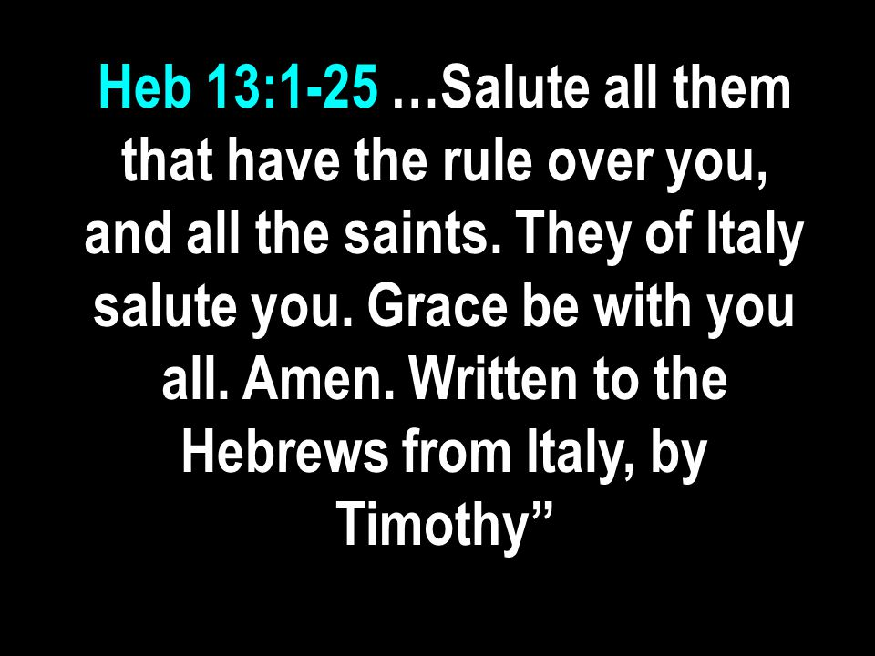 Heb 13:1-25 …Salute all them that have the rule over you, and all the saints.