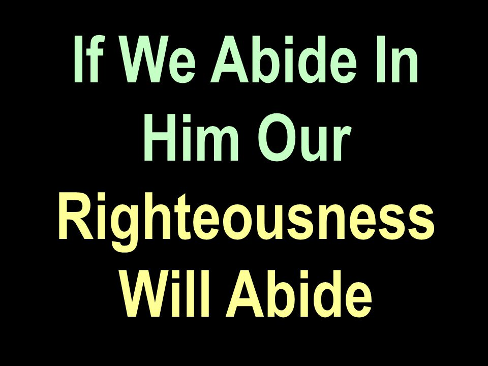 If We Abide In Him Our Righteousness Will Abide