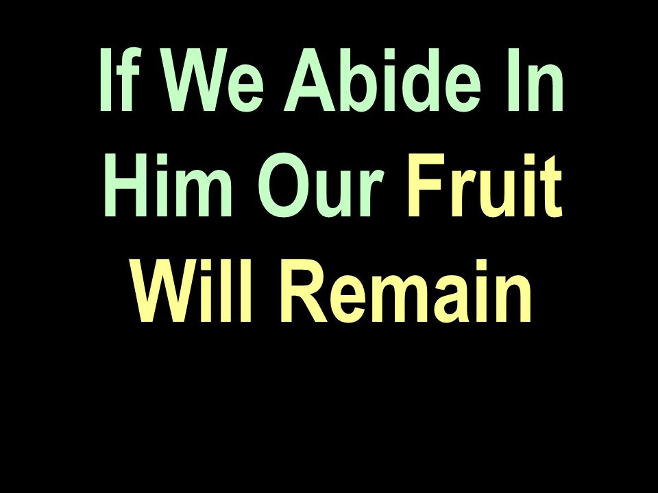 If We Abide In Him Our Fruit Will Remain