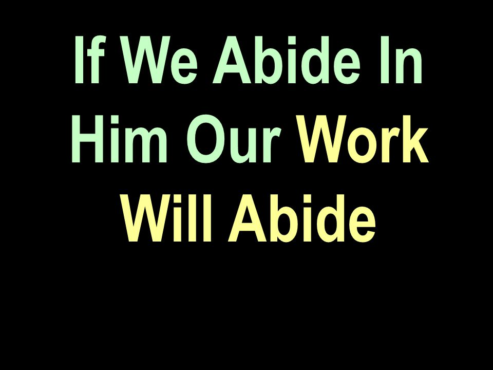If We Abide In Him Our Work Will Abide