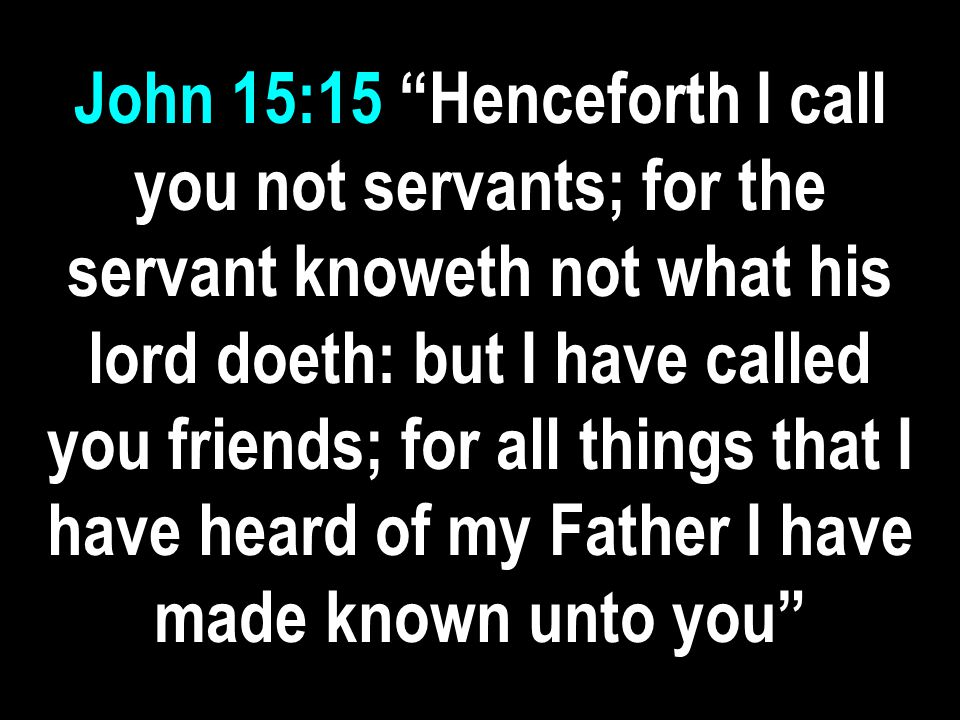 John 15:15 Henceforth I call you not servants; for the servant knoweth not what his lord doeth: but I have called you friends; for all things that I have heard of my Father I have made known unto you