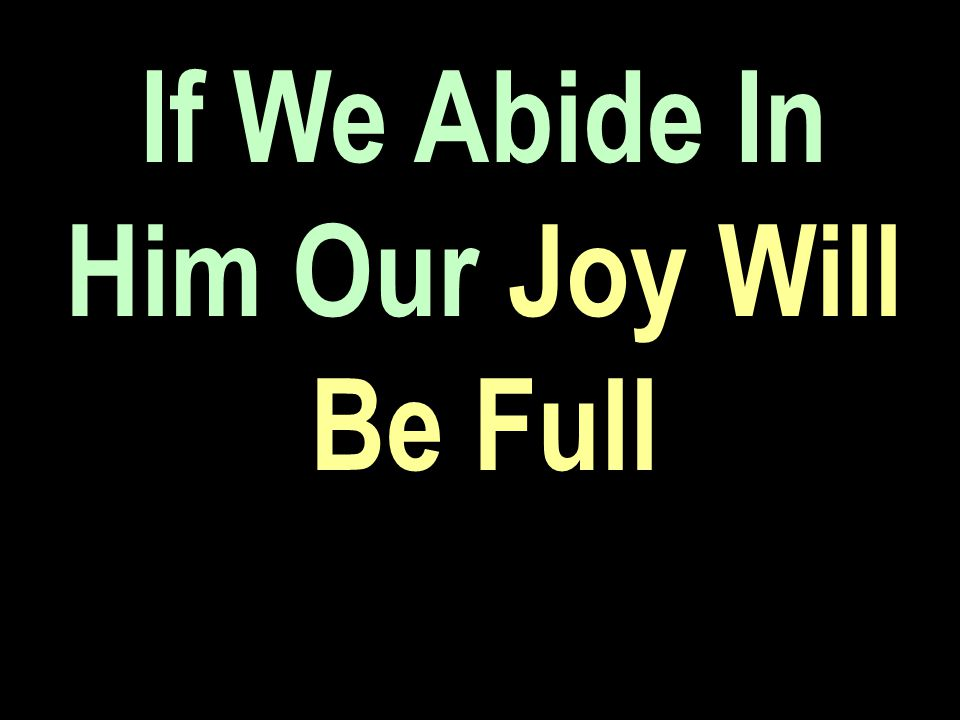 If We Abide In Him Our Joy Will Be Full