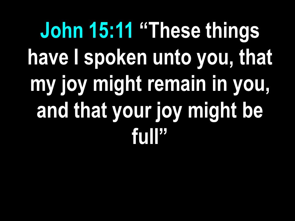 John 15:11 These things have I spoken unto you, that my joy might remain in you, and that your joy might be full