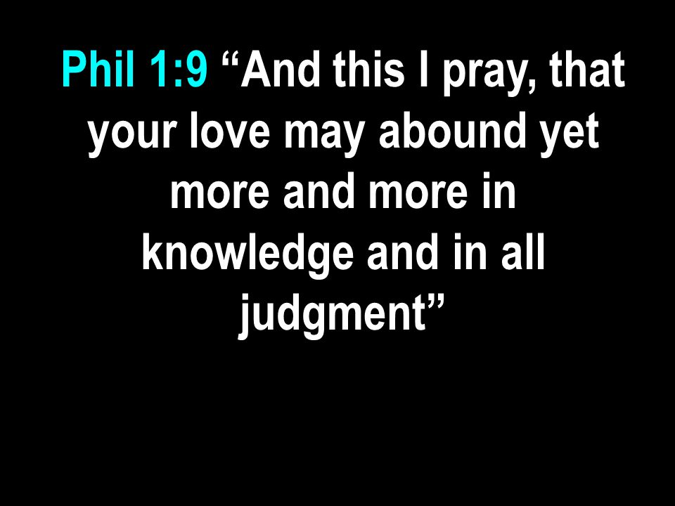 Phil 1:9 And this I pray, that your love may abound yet more and more in knowledge and in all judgment