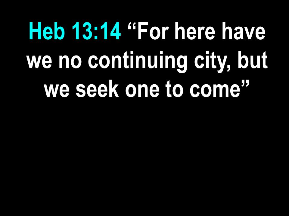 Heb 13:14 For here have we no continuing city, but we seek one to come