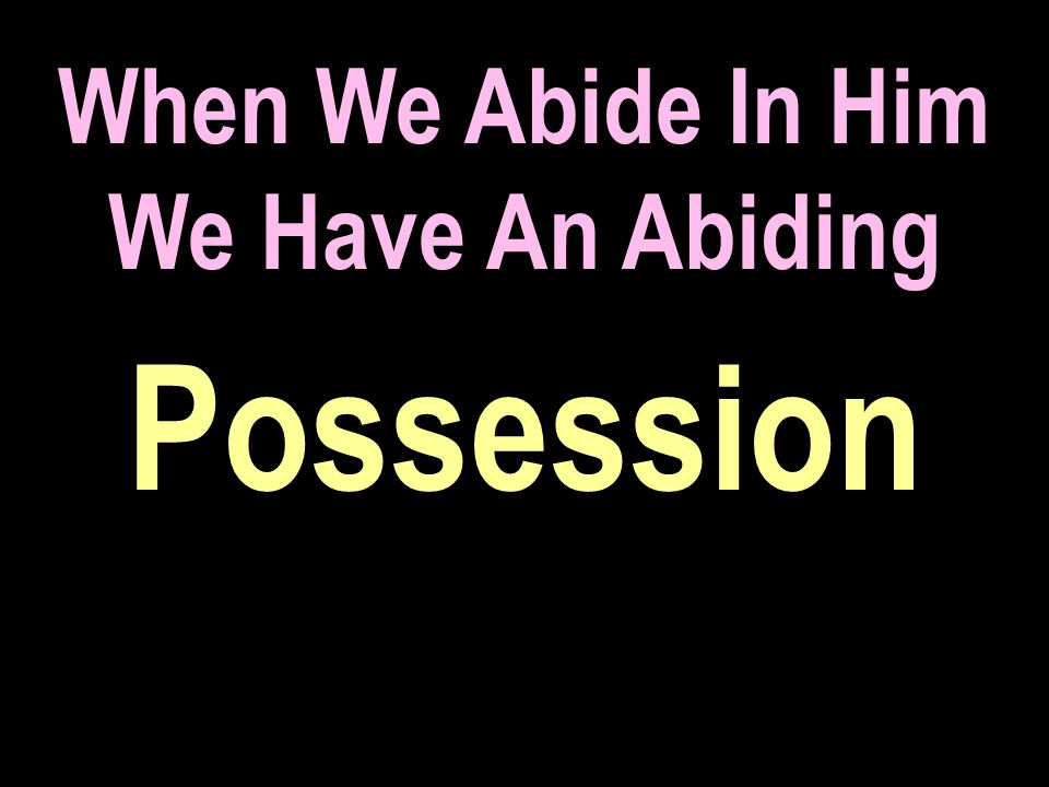 When We Abide In Him We Have An Abiding