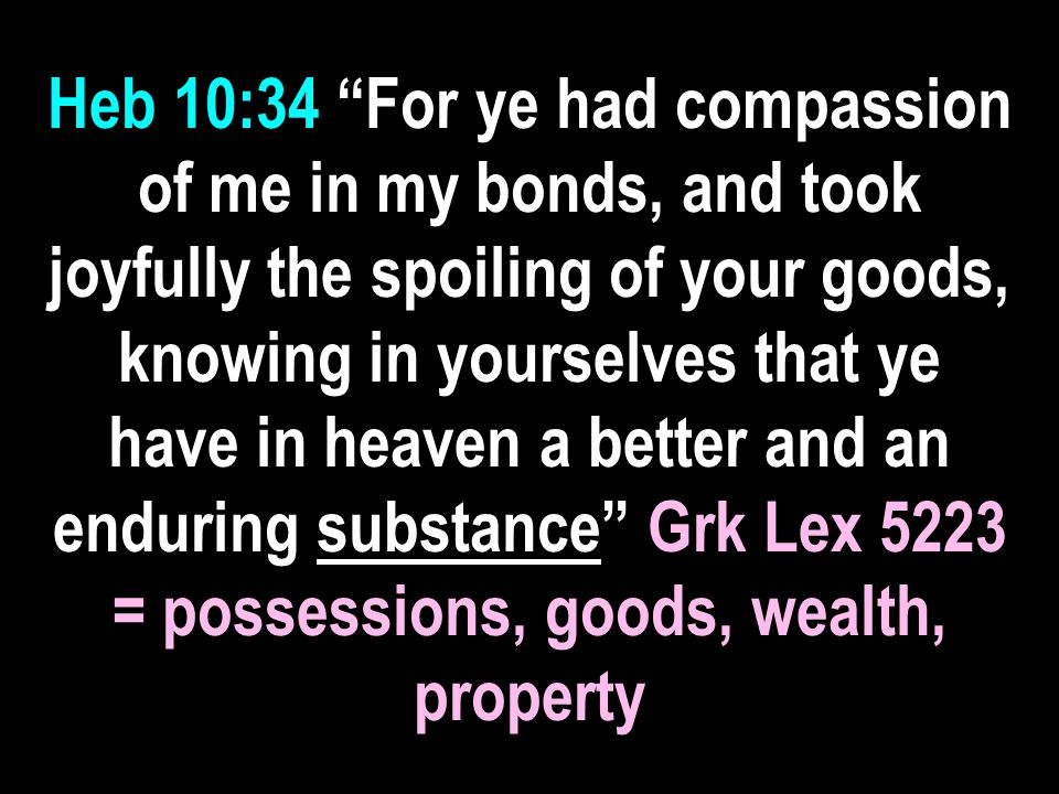 Heb 10:34 For ye had compassion of me in my bonds, and took joyfully the spoiling of your goods, knowing in yourselves that ye have in heaven a better and an enduring substance Grk Lex 5223 = possessions, goods, wealth, property
