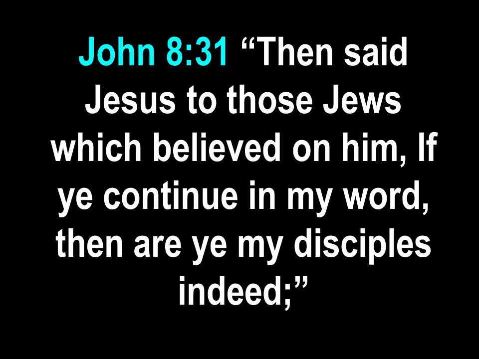 John 8:31 Then said Jesus to those Jews which believed on him, If ye continue in my word, then are ye my disciples indeed;