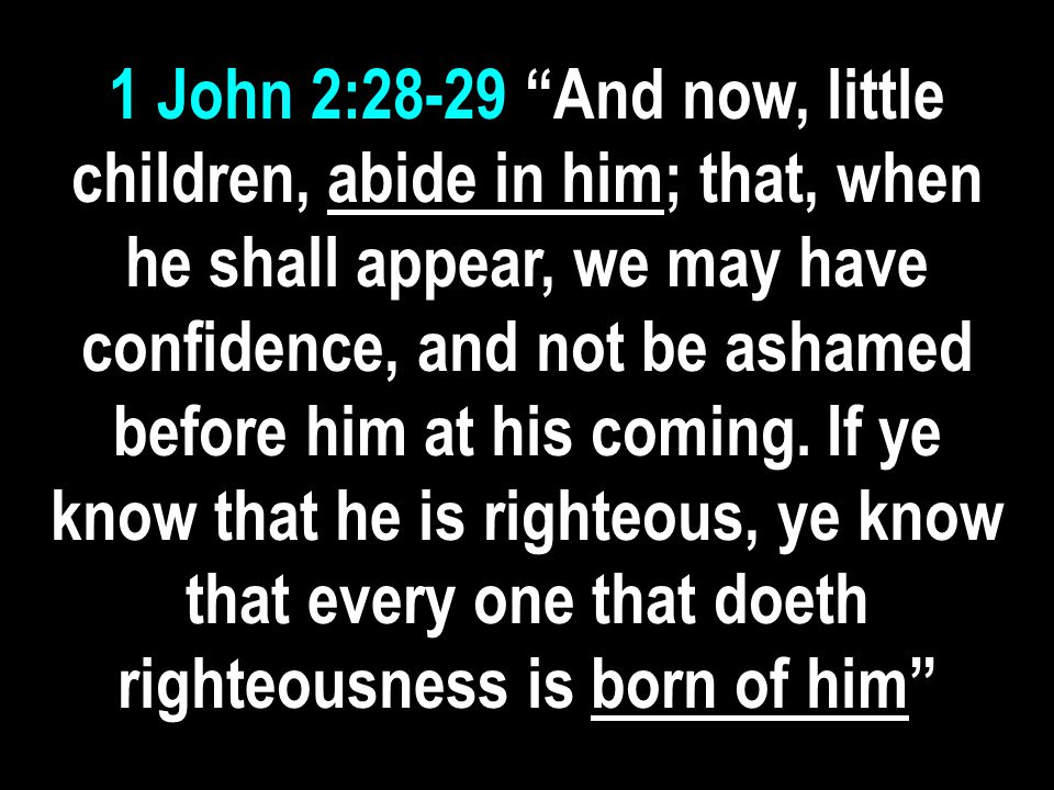 1 John 2:28-29 And now, little children, abide in him; that, when he shall appear, we may have confidence, and not be ashamed before him at his coming.