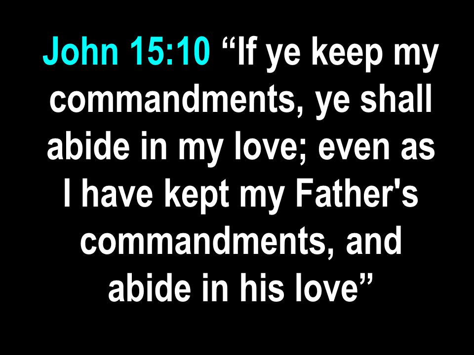 John 15:10 If ye keep my commandments, ye shall abide in my love; even as I have kept my Father s commandments, and abide in his love