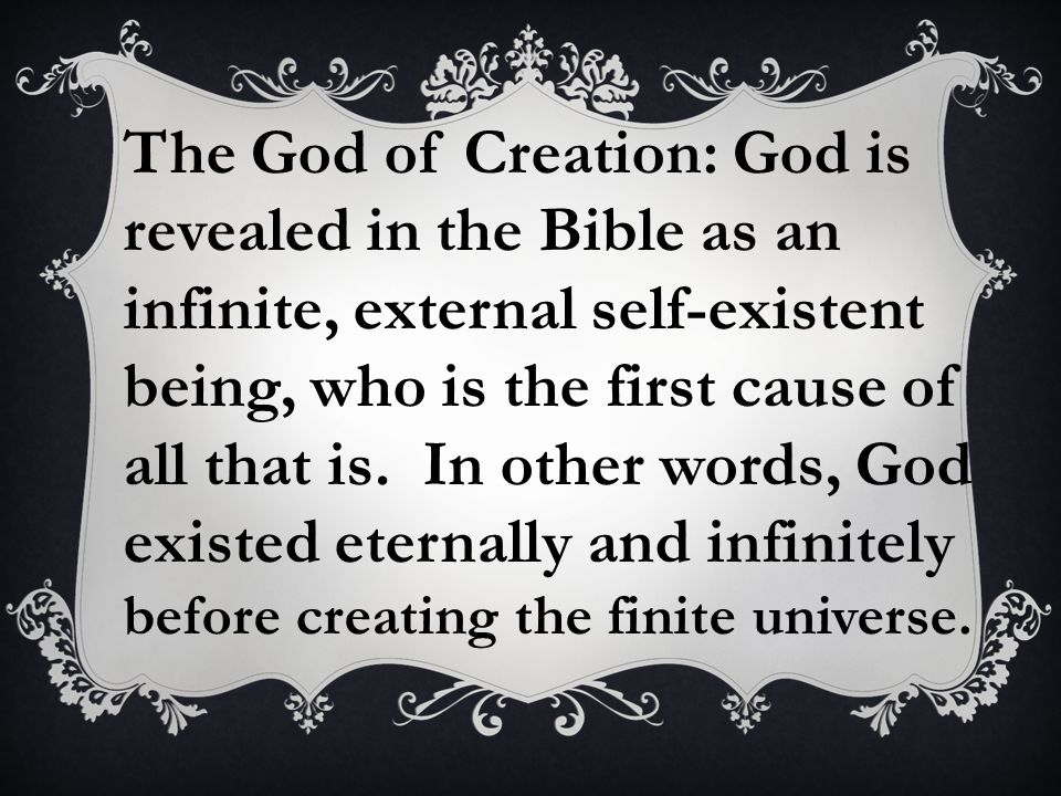 The God of Creation: God is revealed in the Bible as an infinite, external self-existent being, who is the first cause of all that is. In other words, God existed eternally and infinitely before creating the finite universe.