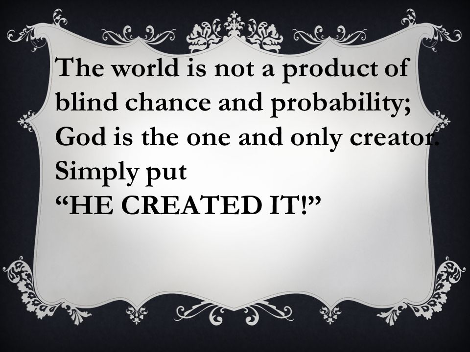The world is not a product of blind chance and probability; God is the one and only creator. Simply put