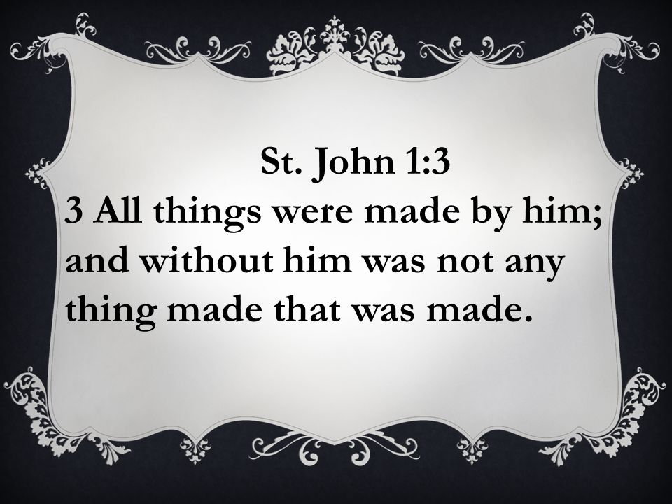St. John 1:3 3 All things were made by him; and without him was not any thing made that was made.