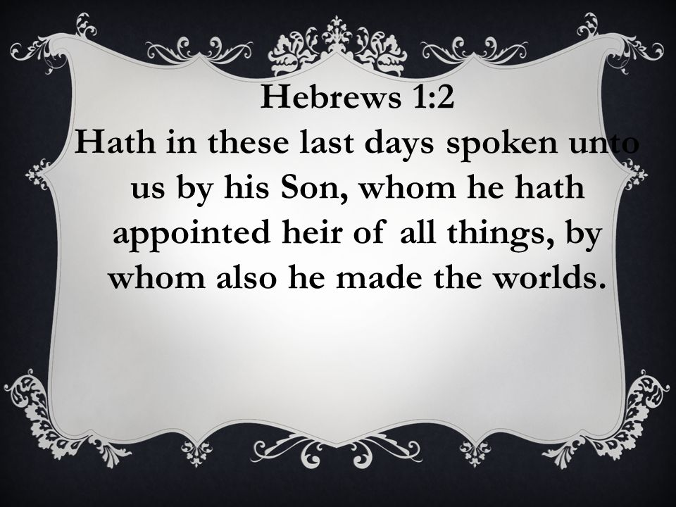 Hebrews 1:2 Hath in these last days spoken unto us by his Son, whom he hath appointed heir of all things, by whom also he made the worlds.