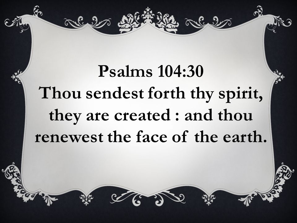 Psalms 104:30 Thou sendest forth thy spirit, they are created : and thou renewest the face of the earth.