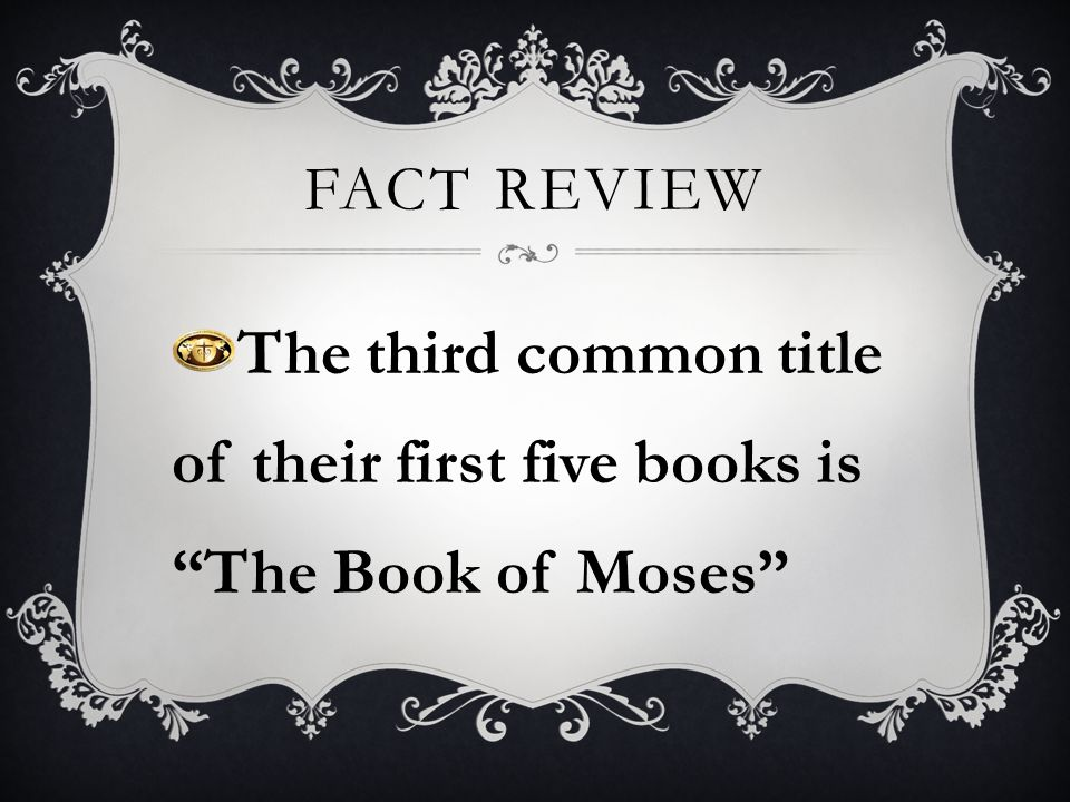 FACT REVIEW The third common title of their first five books is The Book of Moses