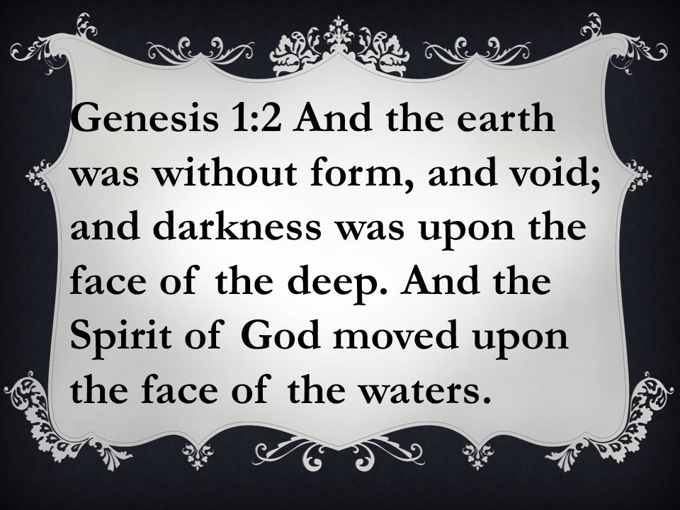 Genesis 1:2 And the earth was without form, and void; and darkness was upon the face of the deep.