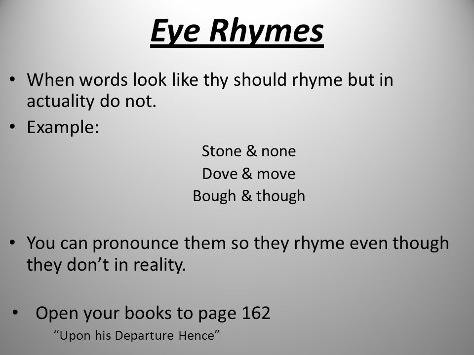 Eye Rhymes When words look like thy should rhyme but in actuality do not. Example: Stone & none. Dove & move.
